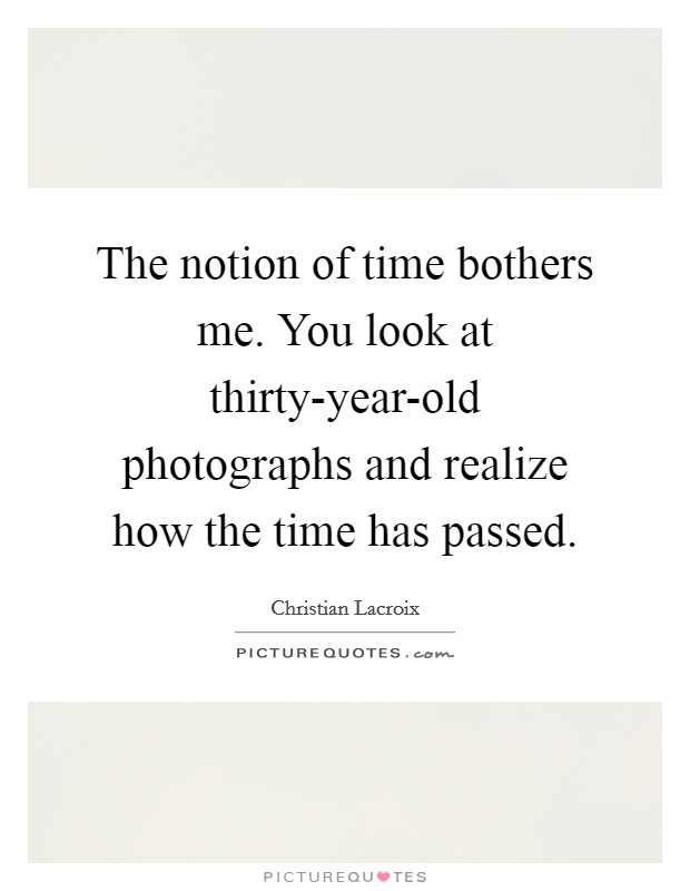 The notion of time bothers me. You look at thirty-year-old photographs and realize how the time has passed Picture Quote #1