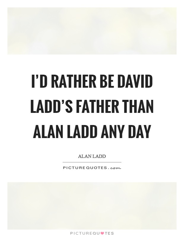 I'd rather be David Ladd's father than Alan Ladd any day Picture Quote #1