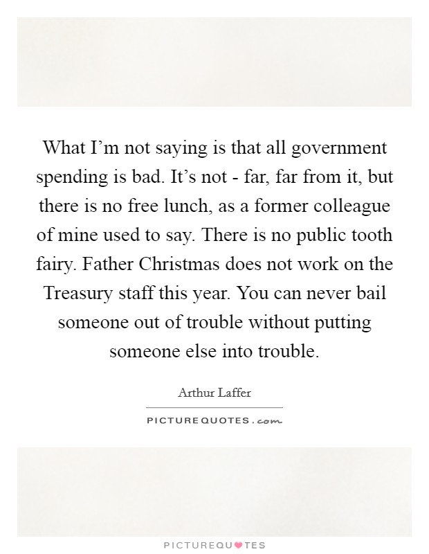 What I'm not saying is that all government spending is bad. It's not - far, far from it, but there is no free lunch, as a former colleague of mine used to say. There is no public tooth fairy. Father Christmas does not work on the Treasury staff this year. You can never bail someone out of trouble without putting someone else into trouble Picture Quote #1