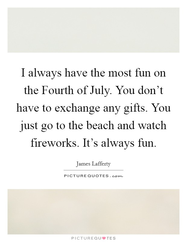 I always have the most fun on the Fourth of July. You don't have to exchange any gifts. You just go to the beach and watch fireworks. It's always fun Picture Quote #1