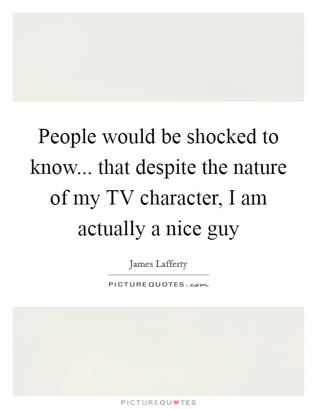 People would be shocked to know... that despite the nature of my TV character, I am actually a nice guy Picture Quote #1