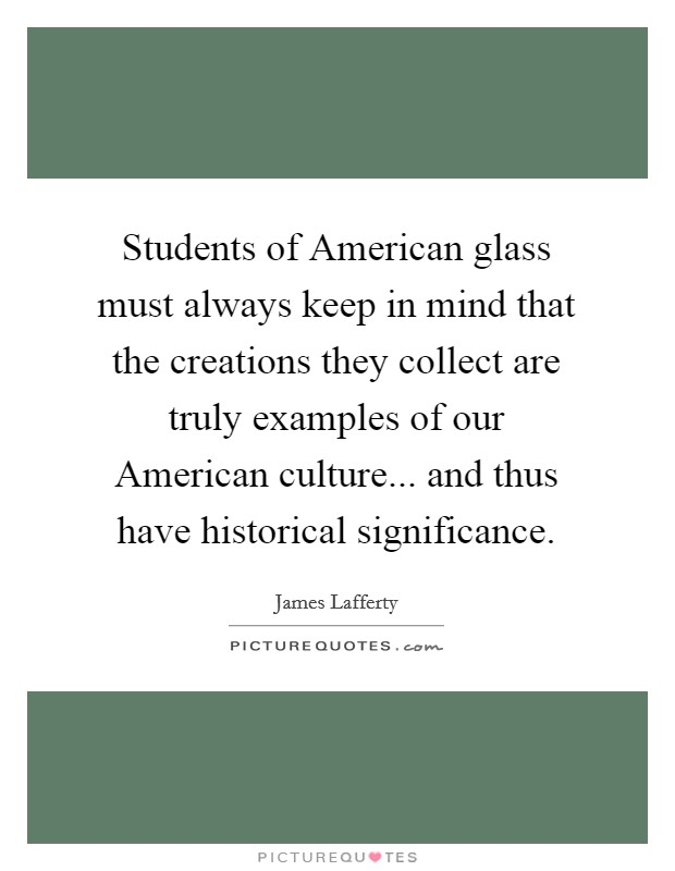 Students of American glass must always keep in mind that the creations they collect are truly examples of our American culture... and thus have historical significance Picture Quote #1
