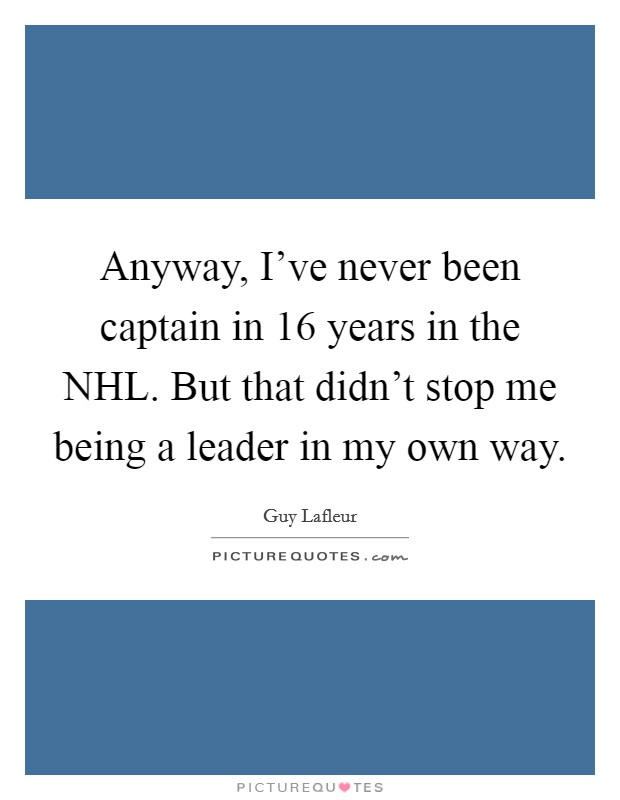 Anyway, I've never been captain in 16 years in the NHL. But that didn't stop me being a leader in my own way Picture Quote #1