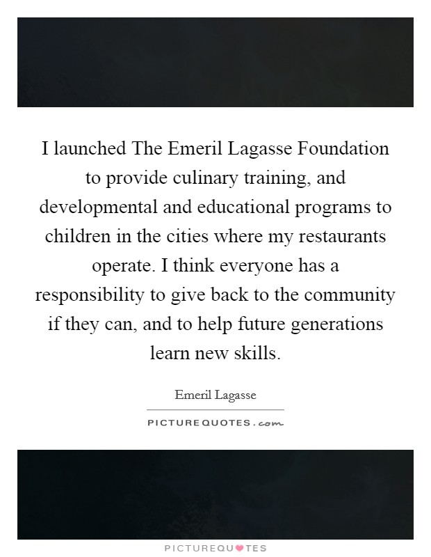 I launched The Emeril Lagasse Foundation to provide culinary training, and developmental and educational programs to children in the cities where my restaurants operate. I think everyone has a responsibility to give back to the community if they can, and to help future generations learn new skills Picture Quote #1