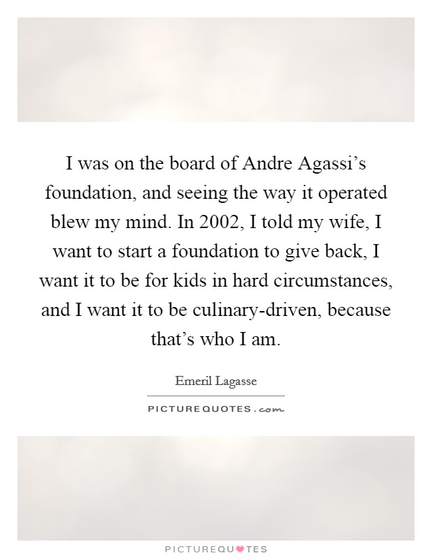 I was on the board of Andre Agassi's foundation, and seeing the way it operated blew my mind. In 2002, I told my wife, I want to start a foundation to give back, I want it to be for kids in hard circumstances, and I want it to be culinary-driven, because that's who I am Picture Quote #1
