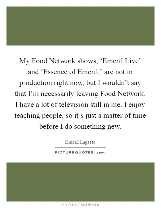 My Food Network shows, 'Emeril Live' and 'Essence of Emeril,' are not in production right now, but I wouldn't say that I'm necessarily leaving Food Network. I have a lot of television still in me. I enjoy teaching people, so it's just a matter of time before I do something new Picture Quote #1