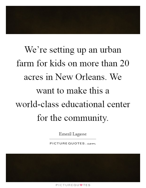 We're setting up an urban farm for kids on more than 20 acres in New Orleans. We want to make this a world-class educational center for the community Picture Quote #1