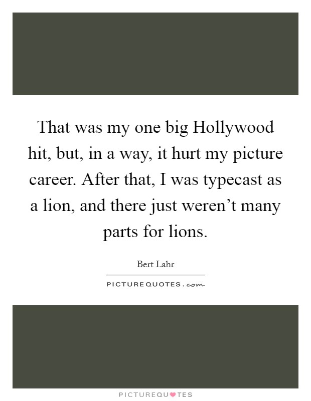 That was my one big Hollywood hit, but, in a way, it hurt my picture career. After that, I was typecast as a lion, and there just weren't many parts for lions Picture Quote #1