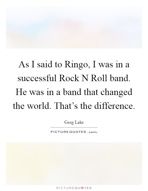 As I said to Ringo, I was in a successful Rock N Roll band. He was in a band that changed the world. That's the difference Picture Quote #1