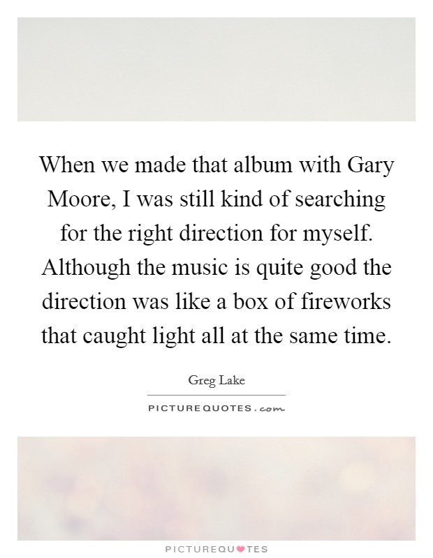 When we made that album with Gary Moore, I was still kind of searching for the right direction for myself. Although the music is quite good the direction was like a box of fireworks that caught light all at the same time Picture Quote #1
