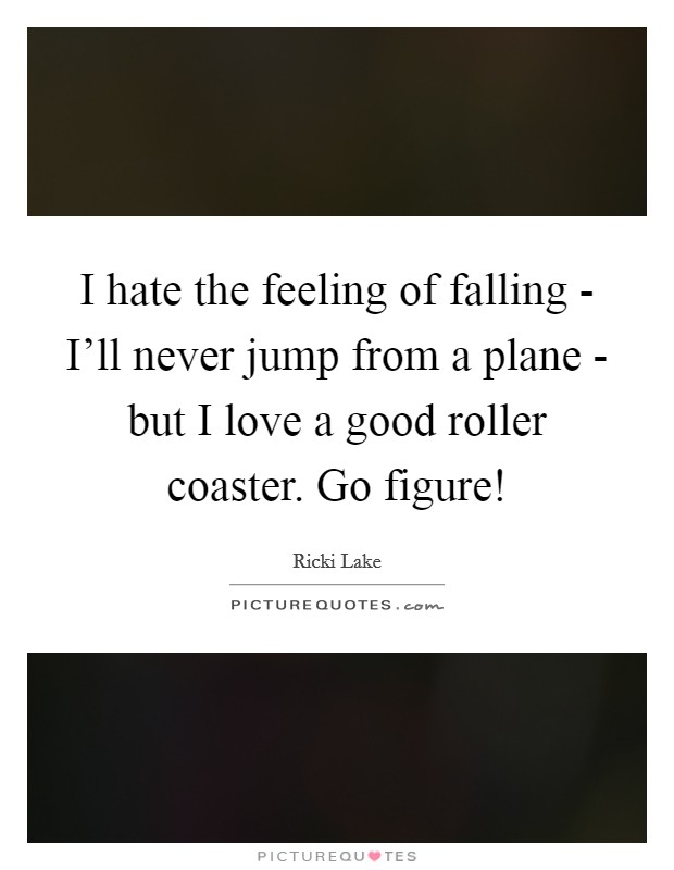I hate the feeling of falling - I'll never jump from a plane - but I love a good roller coaster. Go figure! Picture Quote #1