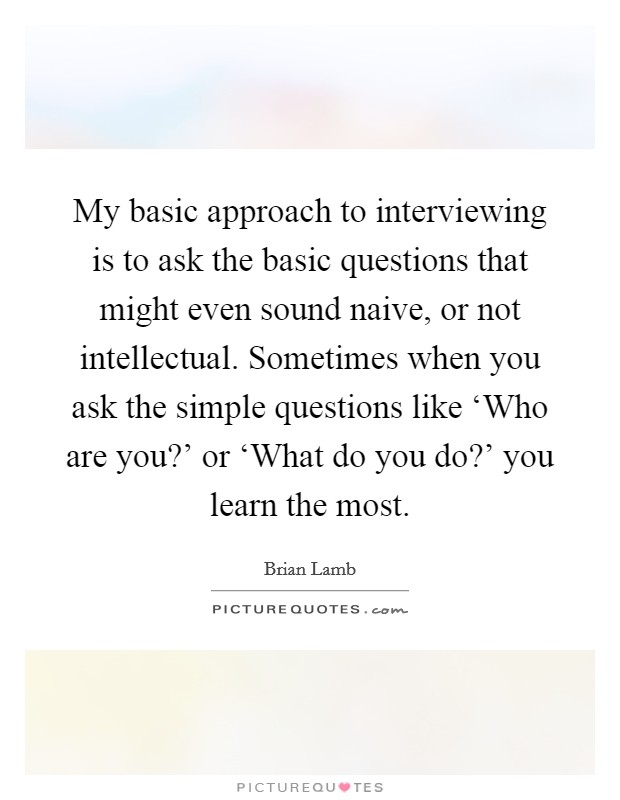 My basic approach to interviewing is to ask the basic questions that might even sound naive, or not intellectual. Sometimes when you ask the simple questions like 'Who are you?' or 'What do you do?' you learn the most Picture Quote #1