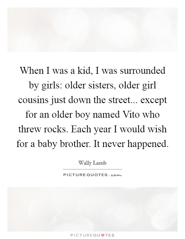 When I was a kid, I was surrounded by girls: older sisters, older girl cousins just down the street... except for an older boy named Vito who threw rocks. Each year I would wish for a baby brother. It never happened Picture Quote #1