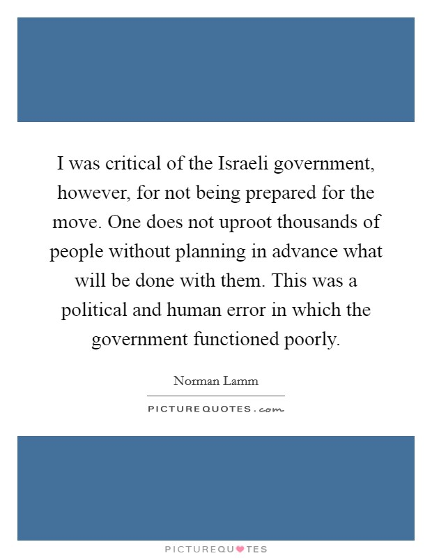 I was critical of the Israeli government, however, for not being prepared for the move. One does not uproot thousands of people without planning in advance what will be done with them. This was a political and human error in which the government functioned poorly Picture Quote #1