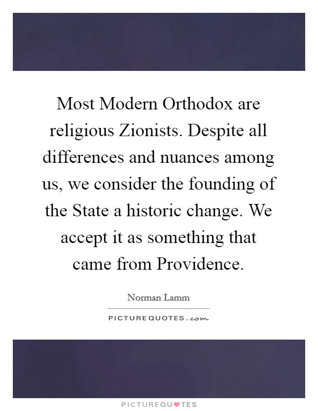 Most Modern Orthodox are religious Zionists. Despite all differences and nuances among us, we consider the founding of the State a historic change. We accept it as something that came from Providence Picture Quote #1