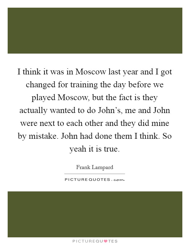 I think it was in Moscow last year and I got changed for training the day before we played Moscow, but the fact is they actually wanted to do John's, me and John were next to each other and they did mine by mistake. John had done them I think. So yeah it is true Picture Quote #1