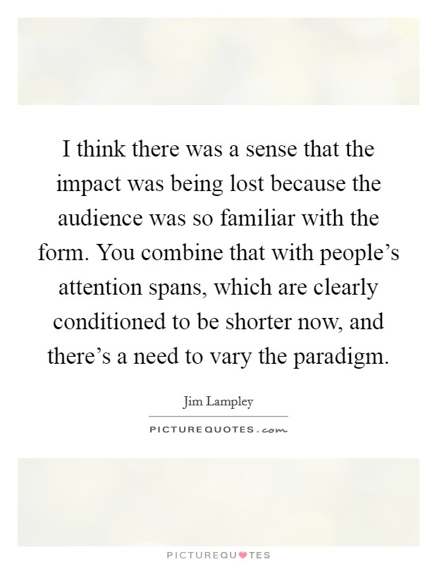 I think there was a sense that the impact was being lost because the audience was so familiar with the form. You combine that with people's attention spans, which are clearly conditioned to be shorter now, and there's a need to vary the paradigm Picture Quote #1