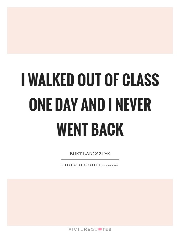 I walked out of class one day and I never went back Picture Quote #1