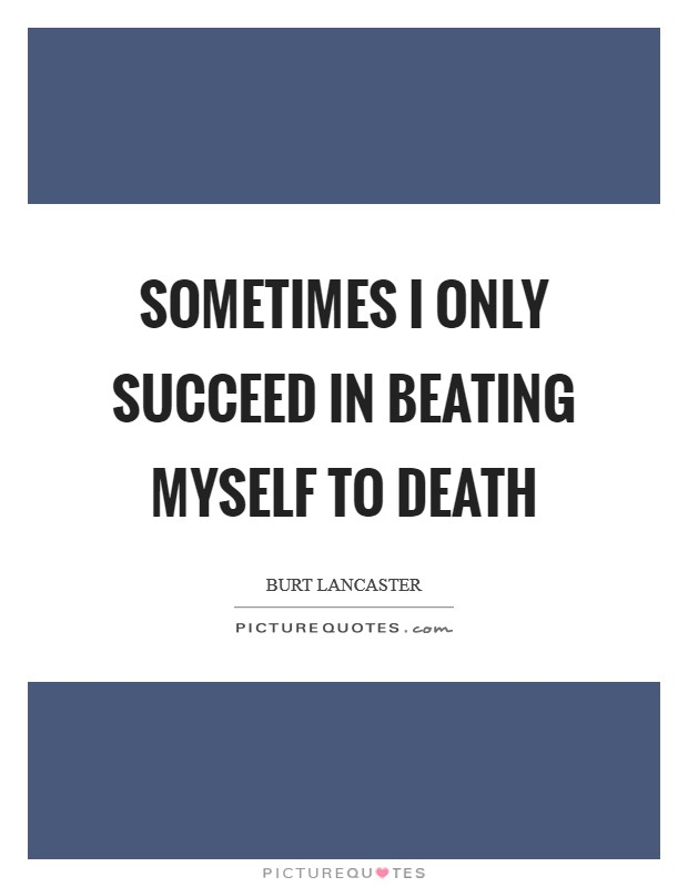 Sometimes I only succeed in beating myself to death Picture Quote #1