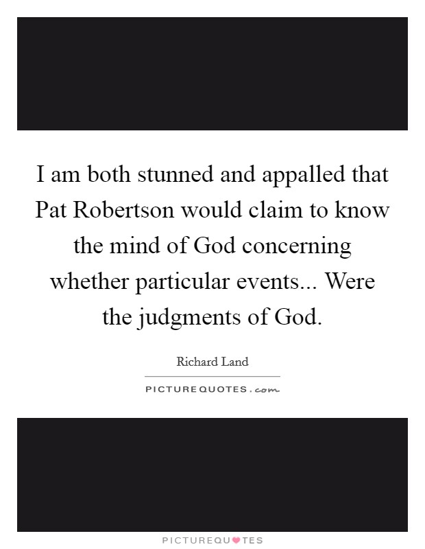 I am both stunned and appalled that Pat Robertson would claim to know the mind of God concerning whether particular events... Were the judgments of God Picture Quote #1