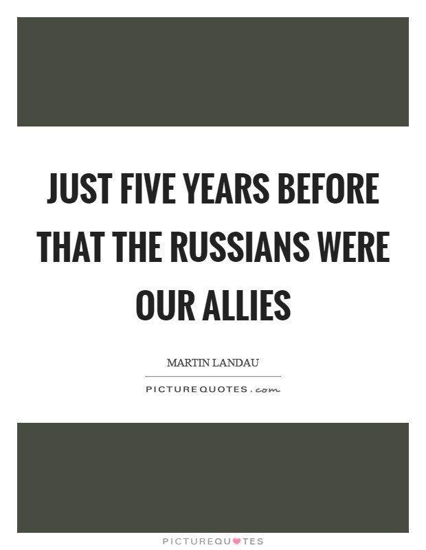 Just five years before that the Russians were our allies Picture Quote #1