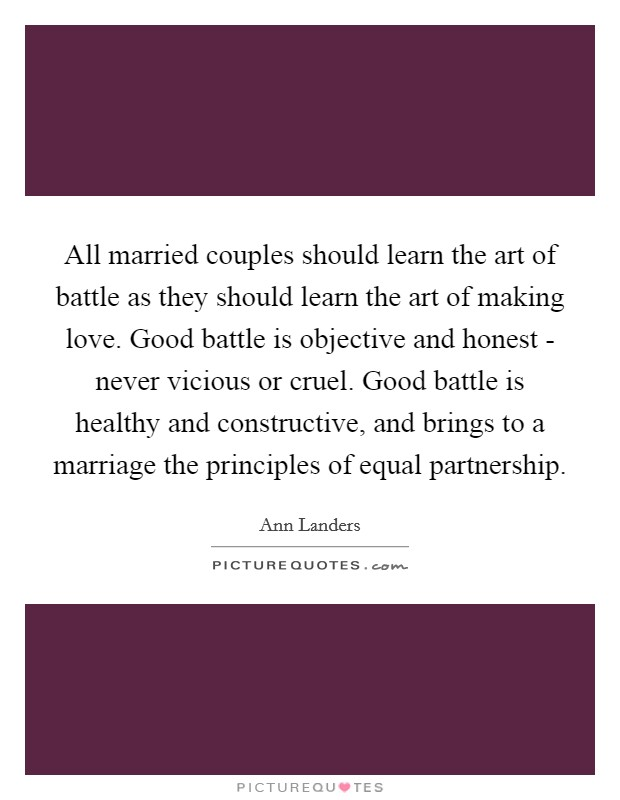 All married couples should learn the art of battle as they should learn the art of making love. Good battle is objective and honest - never vicious or cruel. Good battle is healthy and constructive, and brings to a marriage the principles of equal partnership Picture Quote #1