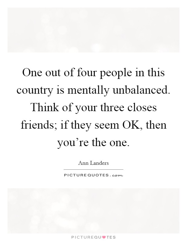 One out of four people in this country is mentally unbalanced. Think of your three closes friends; if they seem OK, then you're the one Picture Quote #1