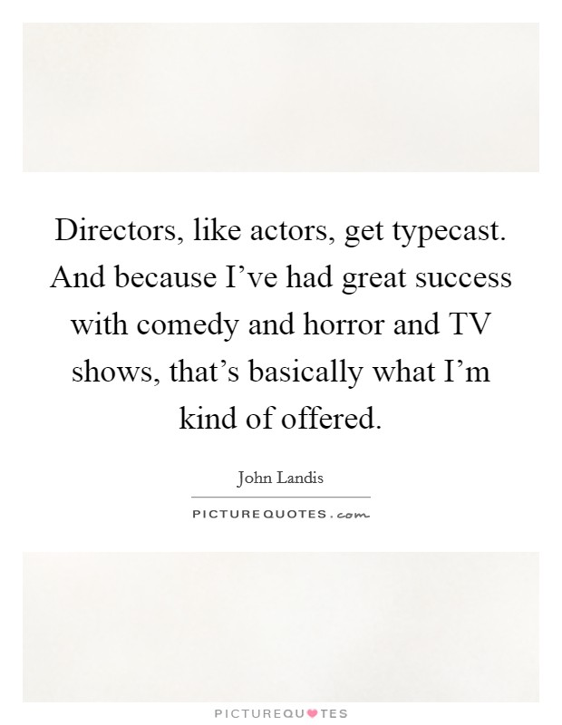 Directors, like actors, get typecast. And because I've had great success with comedy and horror and TV shows, that's basically what I'm kind of offered Picture Quote #1