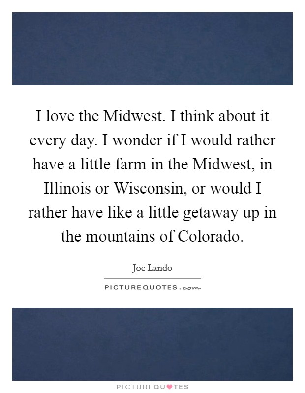 I love the Midwest. I think about it every day. I wonder if I would rather have a little farm in the Midwest, in Illinois or Wisconsin, or would I rather have like a little getaway up in the mountains of Colorado Picture Quote #1