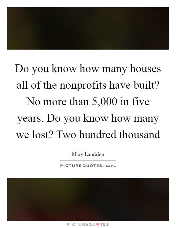 Do you know how many houses all of the nonprofits have built? No more than 5,000 in five years. Do you know how many we lost? Two hundred thousand Picture Quote #1