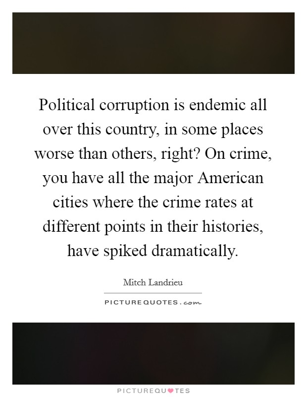 Political corruption is endemic all over this country, in some places worse than others, right? On crime, you have all the major American cities where the crime rates at different points in their histories, have spiked dramatically Picture Quote #1