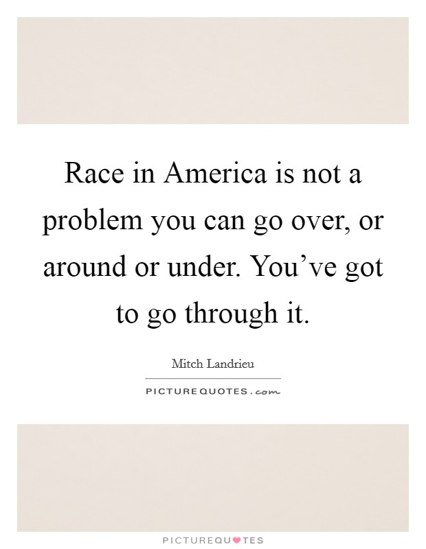 Race in America is not a problem you can go over, or around or under. You've got to go through it Picture Quote #1