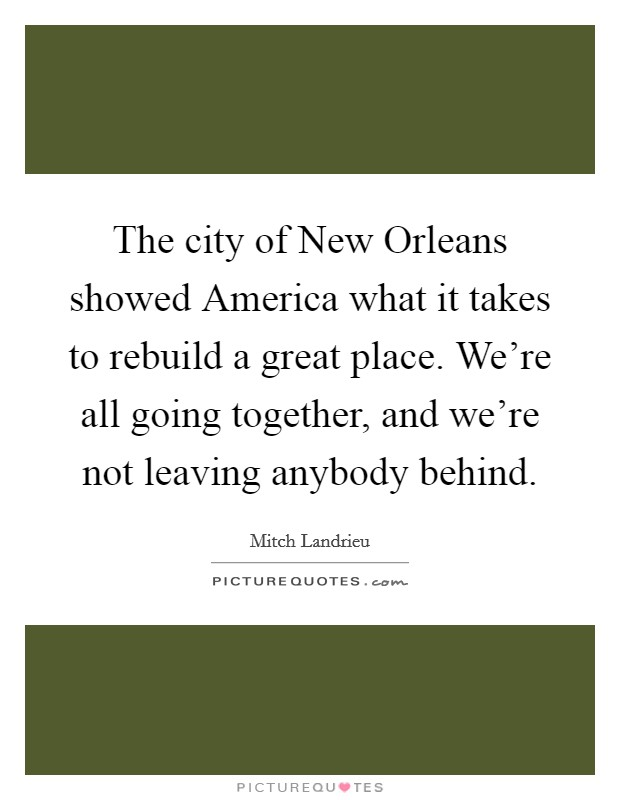 The city of New Orleans showed America what it takes to rebuild a great place. We're all going together, and we're not leaving anybody behind Picture Quote #1