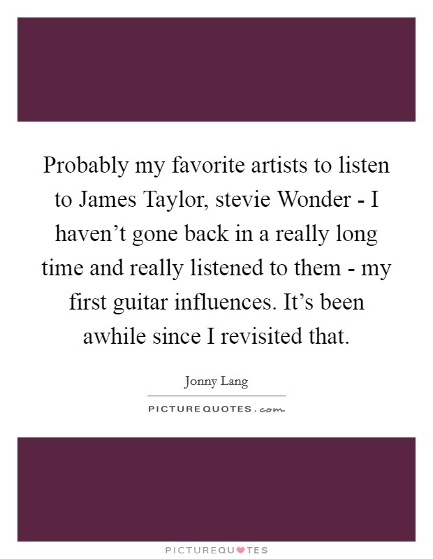 Probably my favorite artists to listen to James Taylor, stevie Wonder - I haven't gone back in a really long time and really listened to them - my first guitar influences. It's been awhile since I revisited that Picture Quote #1
