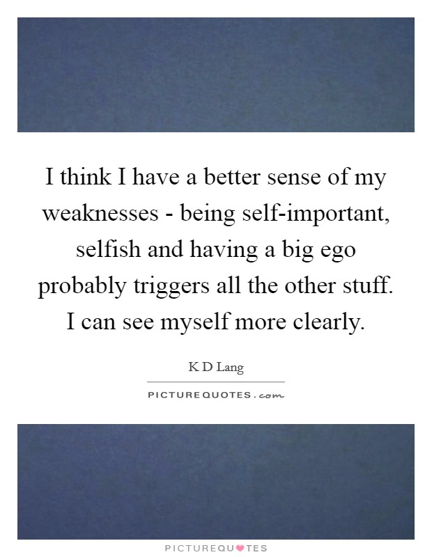 I think I have a better sense of my weaknesses - being self-important, selfish and having a big ego probably triggers all the other stuff. I can see myself more clearly Picture Quote #1