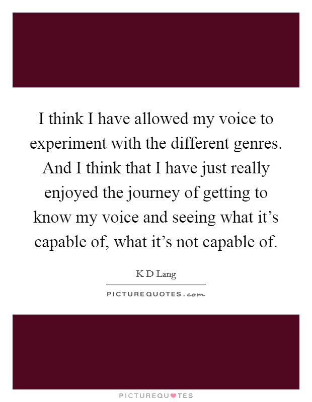 I think I have allowed my voice to experiment with the different genres. And I think that I have just really enjoyed the journey of getting to know my voice and seeing what it's capable of, what it's not capable of Picture Quote #1