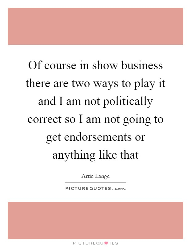 Of course in show business there are two ways to play it and I am not politically correct so I am not going to get endorsements or anything like that Picture Quote #1