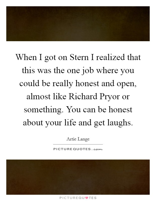 When I got on Stern I realized that this was the one job where you could be really honest and open, almost like Richard Pryor or something. You can be honest about your life and get laughs Picture Quote #1