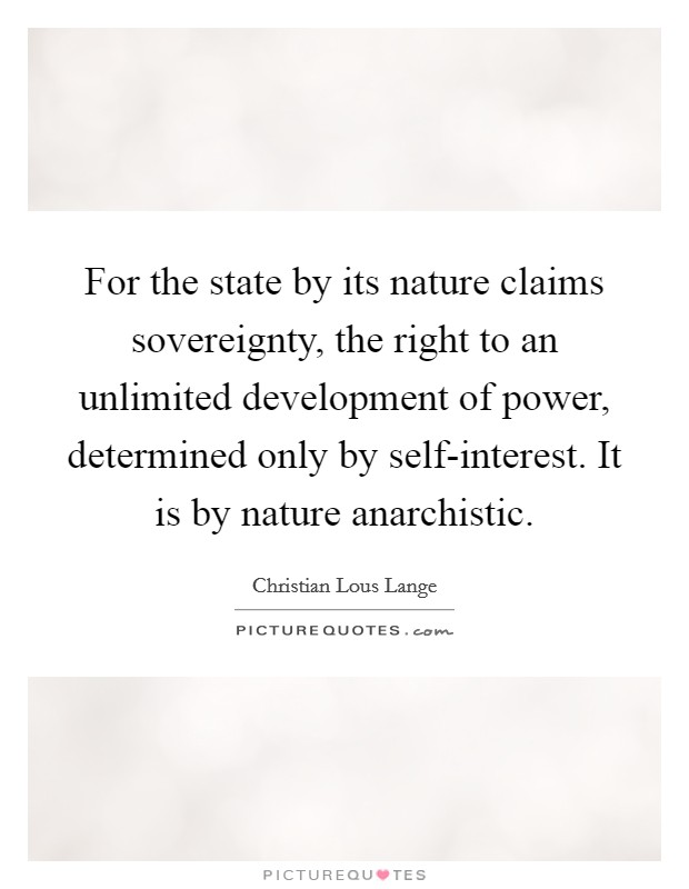 For the state by its nature claims sovereignty, the right to an unlimited development of power, determined only by self-interest. It is by nature anarchistic Picture Quote #1