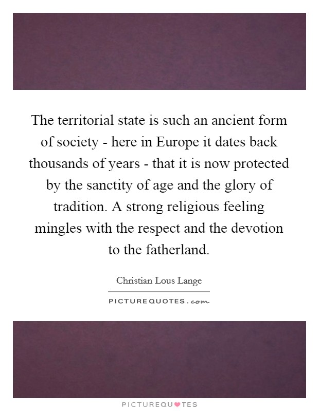 The territorial state is such an ancient form of society - here in Europe it dates back thousands of years - that it is now protected by the sanctity of age and the glory of tradition. A strong religious feeling mingles with the respect and the devotion to the fatherland Picture Quote #1