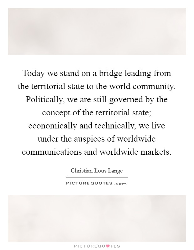 Today we stand on a bridge leading from the territorial state to the world community. Politically, we are still governed by the concept of the territorial state; economically and technically, we live under the auspices of worldwide communications and worldwide markets Picture Quote #1