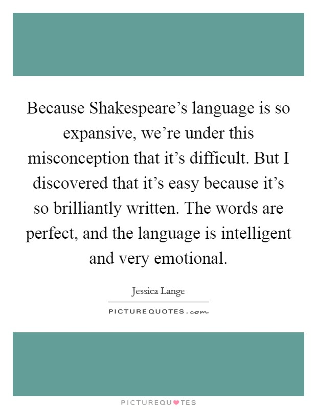 Because Shakespeare's language is so expansive, we're under this misconception that it's difficult. But I discovered that it's easy because it's so brilliantly written. The words are perfect, and the language is intelligent and very emotional Picture Quote #1