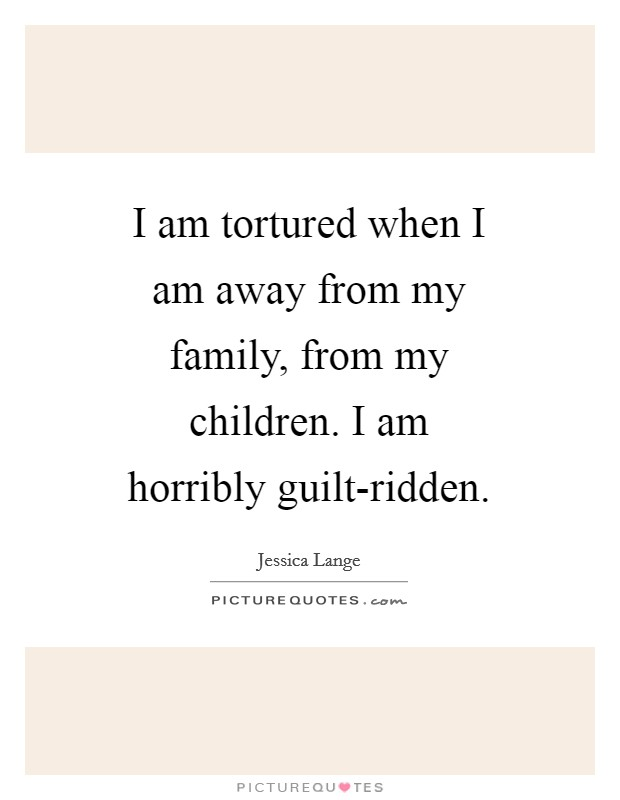 I am tortured when I am away from my family, from my children. I am horribly guilt-ridden Picture Quote #1