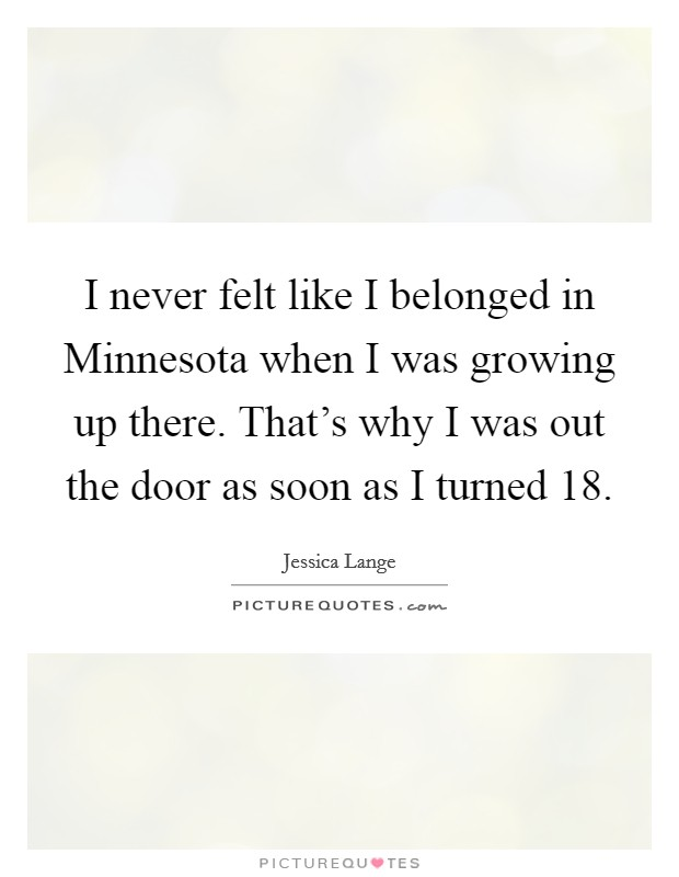 I never felt like I belonged in Minnesota when I was growing up there. That's why I was out the door as soon as I turned 18 Picture Quote #1