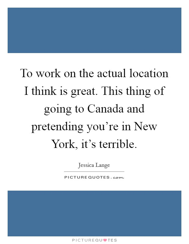 To work on the actual location I think is great. This thing of going to Canada and pretending you're in New York, it's terrible Picture Quote #1