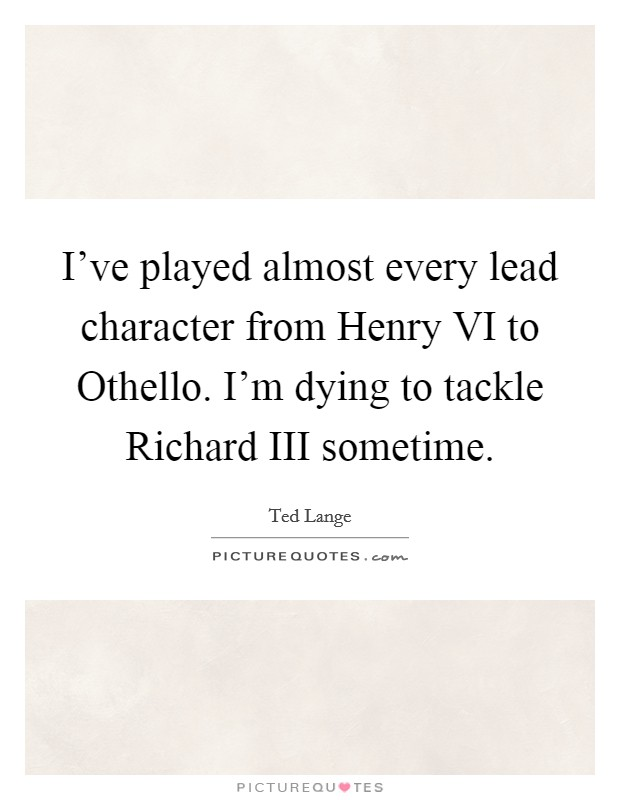 I've played almost every lead character from Henry VI to Othello. I'm dying to tackle Richard III sometime Picture Quote #1