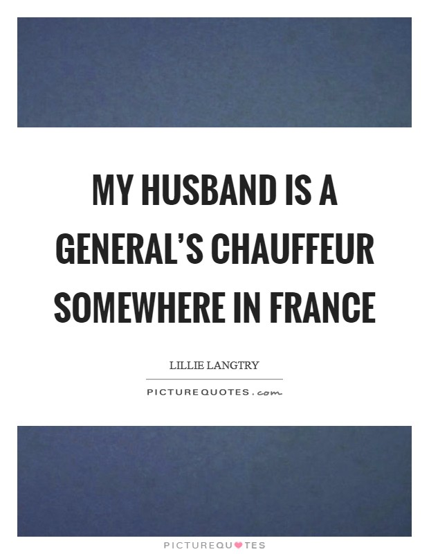 My husband is a general's chauffeur somewhere in France Picture Quote #1