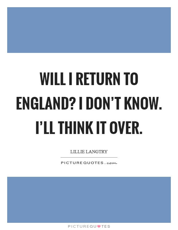 Will I return to England? I don't know. I'll think it over Picture Quote #1