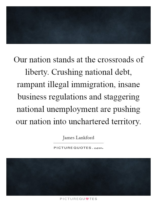 Our nation stands at the crossroads of liberty. Crushing national debt, rampant illegal immigration, insane business regulations and staggering national unemployment are pushing our nation into unchartered territory Picture Quote #1