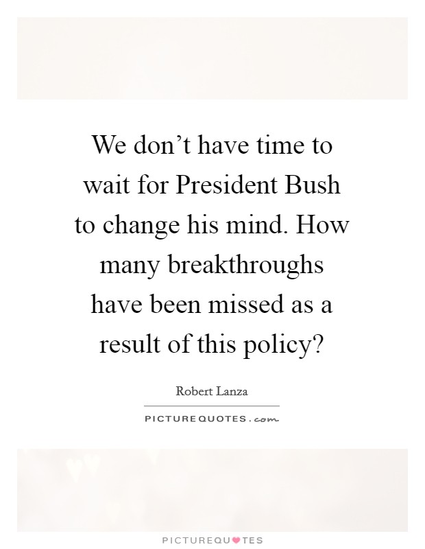 We don't have time to wait for President Bush to change his mind. How many breakthroughs have been missed as a result of this policy? Picture Quote #1